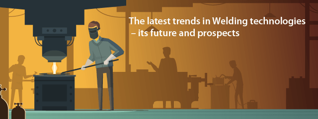 The latest trends in Welding technologies – its future and prospects
